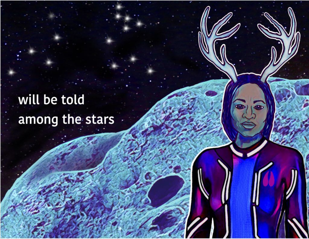 "White sans-serif text reads ""will be told / among the stars"". Deerwoman is a Black Native woman with white antlers, she wears a space uniform with a deer hoofprint on the right chest. Behind her is an asteroid and a constellation in the shape of a jumping deer."