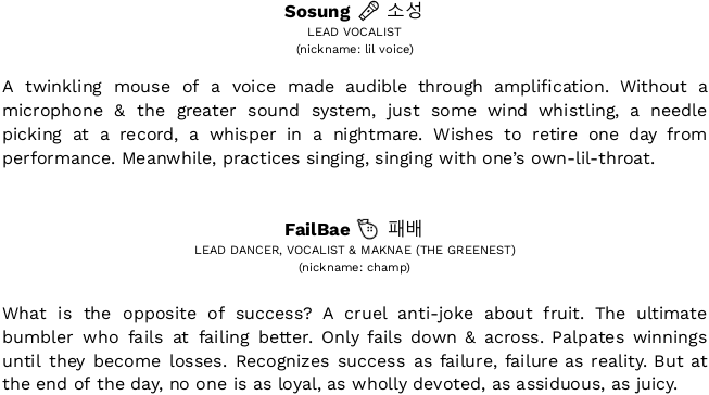 "In black sans-serif: ""[bold] Sosung [/strong] 🎤 소성  / LEAD VOCALIST  / (nickname: lil voice) // A twinkling mouse of a voice made audible through amplification. Without a microphone & the greater sound system, just some wind whistling, a needle picking at a record, a whisper in a nightmare. Wishes to retire one day from performance. Meanwhile, practices singing, singing with one's own-lil-throat. /// [bold] FailBae [/strong] 🍐 패배 / LEAD DANCER, VOCALIST & MAKNAE (THE GREENEST)  / (nickname: champ) // What is the opposite of success? A cruel anti-joke about fruit. The ultimate bumbler who fails at failing better. Only fails down & across. Palpates winnings until they become losses. Recognizes success as failure, failure as reality. But at the end of the day, no one is as loyal, as wholly devoted, as assiduous, as juicy."""